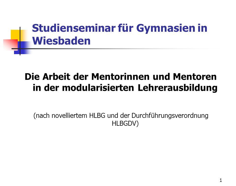 1 Studienseminar für Gymnasien in Wiesbaden Die Arbeit der Mentorinnen und Mentoren in der modularisierten Lehrerausbildung (nach novelliertem HLBG un