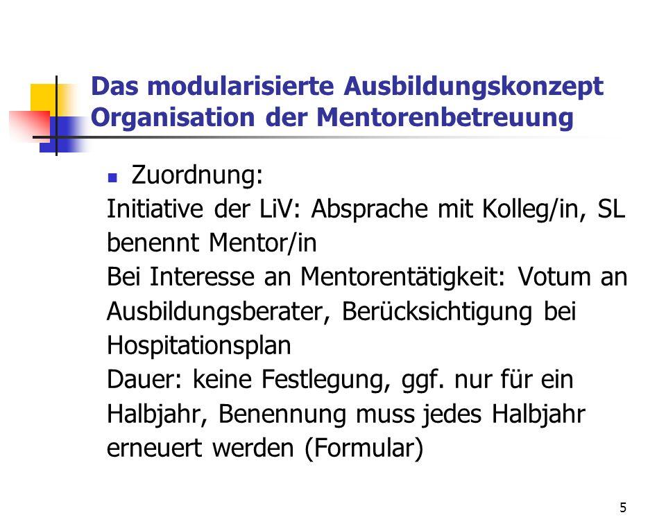 5 Das modularisierte Ausbildungskonzept Organisation der Mentorenbetreuung Zuordnung: Initiative der LiV: Absprache mit Kolleg/in, SL benennt Mentor/i