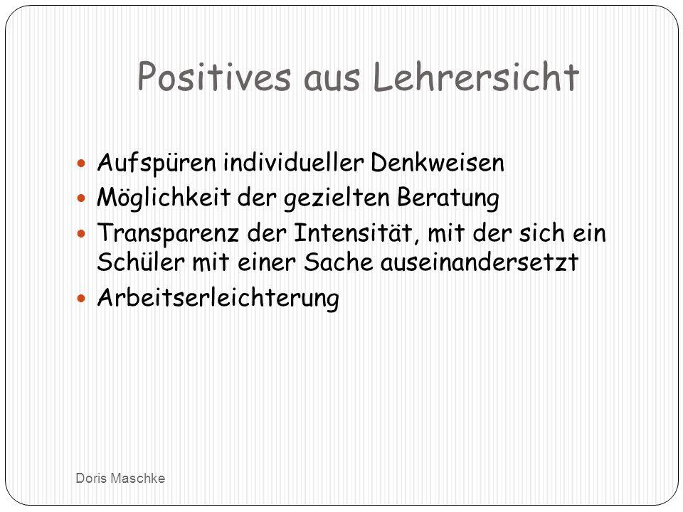 Positives aus Lehrersicht Aufspüren individueller Denkweisen Möglichkeit der gezielten Beratung Transparenz der Intensität, mit der sich ein Schüler mit einer Sache auseinandersetzt Arbeitserleichterung Doris Maschke