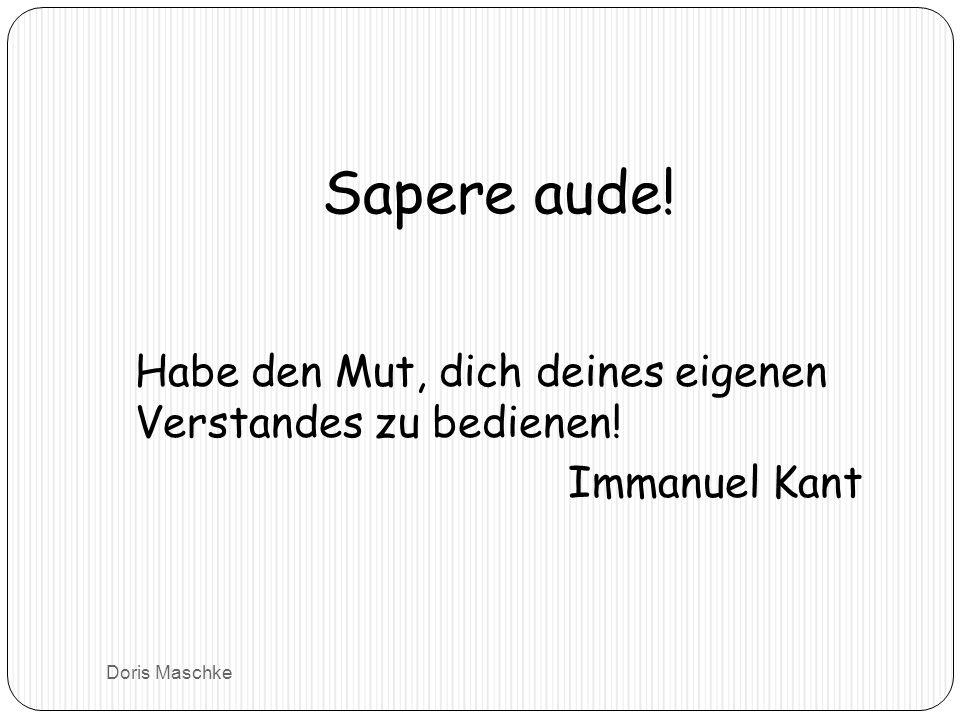 Sapere aude! Habe den Mut, dich deines eigenen Verstandes zu bedienen! Immanuel Kant Doris Maschke