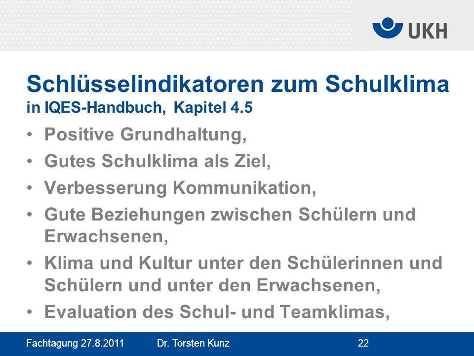 Fachtagung 27.8.2011 Dr. Torsten Kunz22 Schlüsselindikatoren zum Schulklima in IQES-Handbuch, Kapitel 4.5 Positive Grundhaltung, Gutes Schulklima als