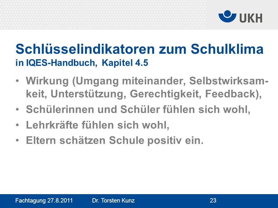 Fachtagung 27.8.2011 Dr. Torsten Kunz23 Schlüsselindikatoren zum Schulklima in IQES-Handbuch, Kapitel 4.5 Wirkung (Umgang miteinander, Selbstwirksam-