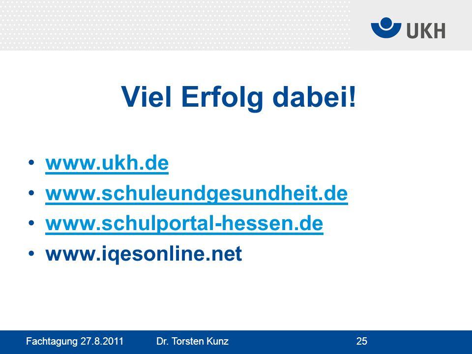 Fachtagung 27.8.2011 Dr. Torsten Kunz25 Viel Erfolg dabei! www.ukh.de www.schuleundgesundheit.de www.schulportal-hessen.de www.iqesonline.net