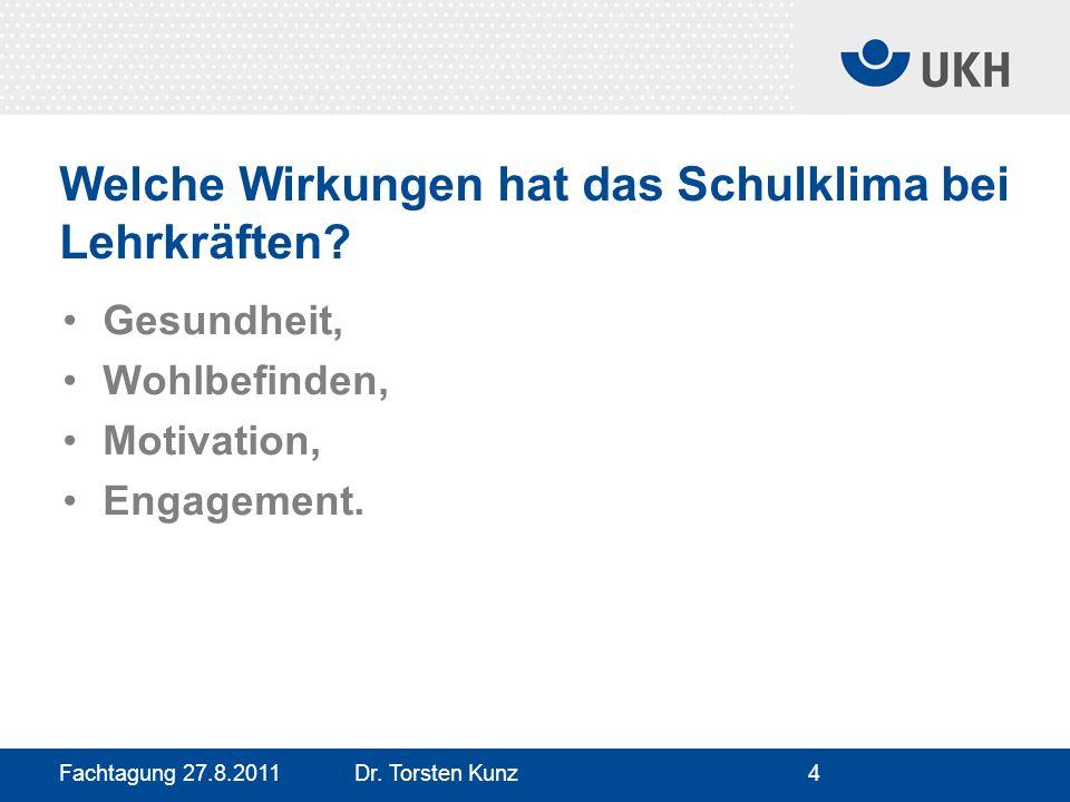 Fachtagung 27.8.2011 Dr. Torsten Kunz4 Welche Wirkungen hat das Schulklima bei Lehrkräften? Gesundheit, Wohlbefinden, Motivation, Engagement.