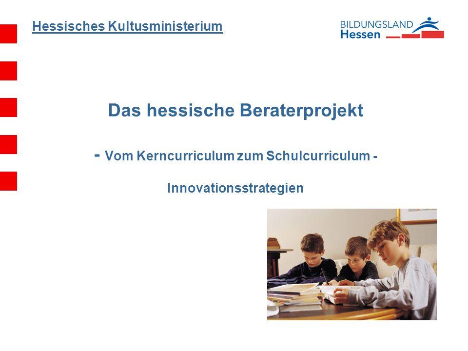 Hessisches Kultusministerium Das hessische Beraterprojekt - Vom Kerncurriculum zum Schulcurriculum - Innovationsstrategien