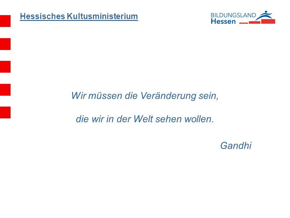 Hessisches Kultusministerium Wir müssen die Veränderung sein, die wir in der Welt sehen wollen.
