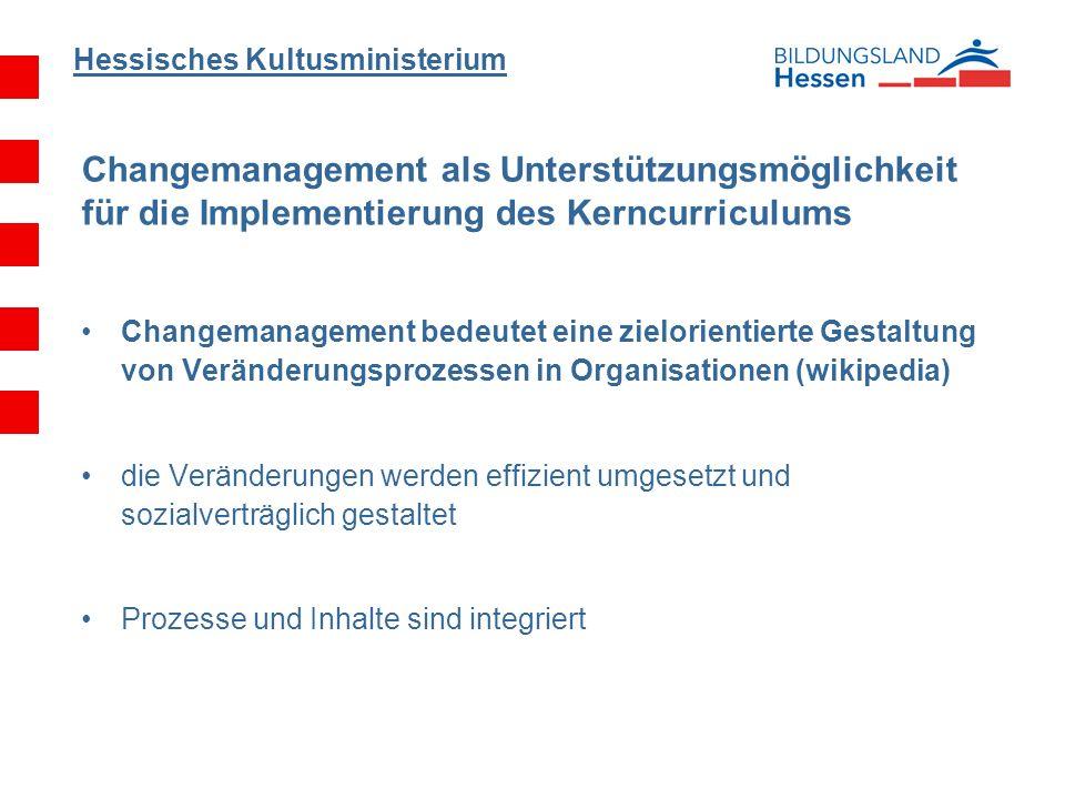Hessisches Kultusministerium Changemanagement als Unterstützungsmöglichkeit für die Implementierung des Kerncurriculums Changemanagement bedeutet eine zielorientierte Gestaltung von Veränderungsprozessen in Organisationen (wikipedia) die Veränderungen werden effizient umgesetzt und sozialverträglich gestaltet Prozesse und Inhalte sind integriert