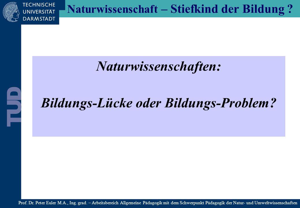 Naturwissenschaft – Stiefkind der Bildung ? Naturwissenschaften: Bildungs-Lücke oder Bildungs-Problem? Prof. Dr. Peter Euler M.A., Ing. grad. – Arbeit