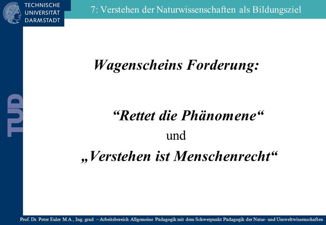 7: Verstehen der Naturwissenschaften als Bildungsziel Wagenscheins Forderung: Rettet die Phänomene und Verstehen ist Menschenrecht Prof. Dr. Peter Eul