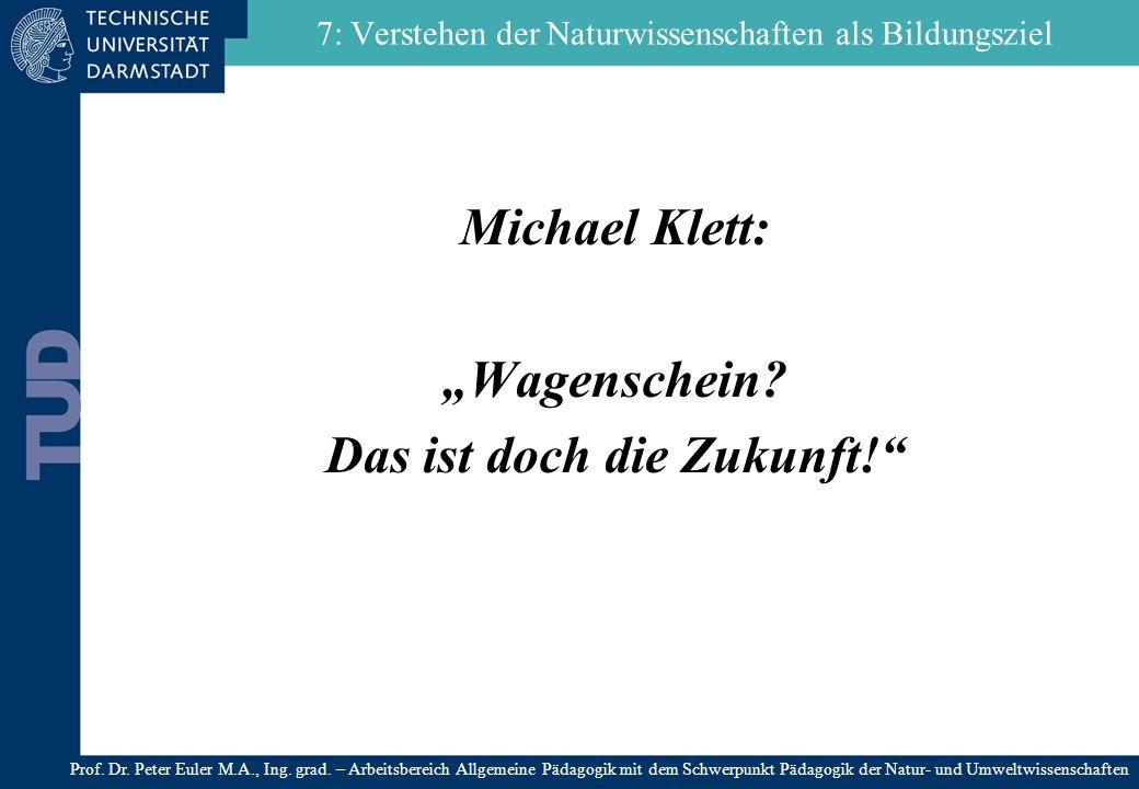 7: Verstehen der Naturwissenschaften als Bildungsziel Michael Klett: Wagenschein? Das ist doch die Zukunft! Prof. Dr. Peter Euler M.A., Ing. grad. – A
