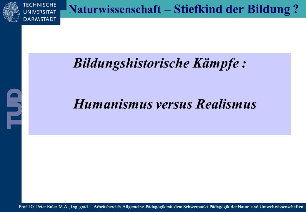 Naturwissenschaft – Stiefkind der Bildung ? Bildungshistorische Kämpfe : Humanismus versus Realismus Prof. Dr. Peter Euler M.A., Ing. grad. – Arbeitsb