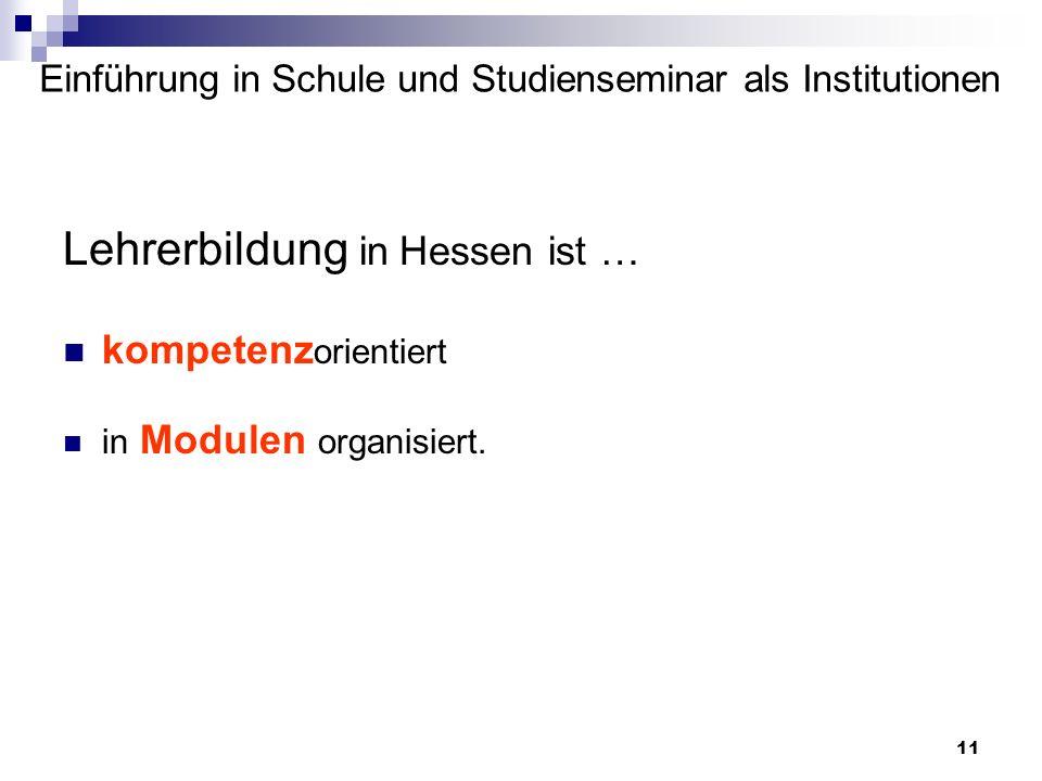 11 Einführung in Schule und Studienseminar als Institutionen Lehrerbildung in Hessen ist … kompetenz orientiert in Modulen organisiert.