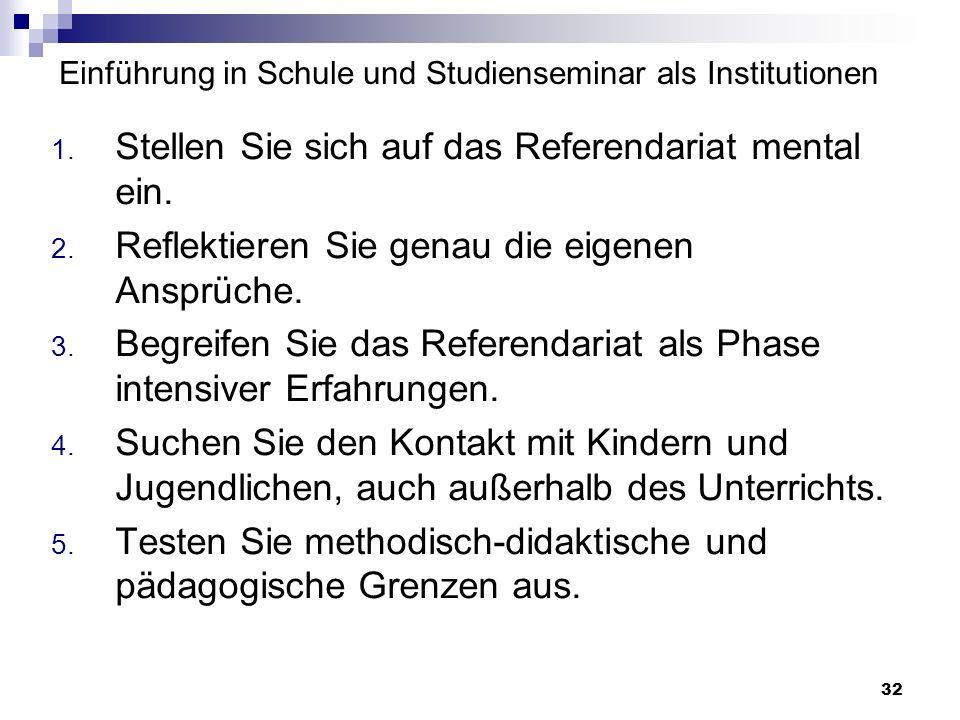 32 Einführung in Schule und Studienseminar als Institutionen 1. Stellen Sie sich auf das Referendariat mental ein. 2. Reflektieren Sie genau die eigen