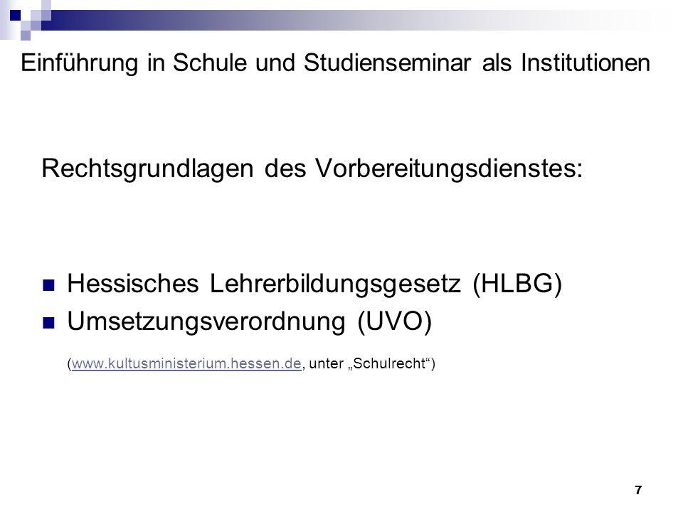 7 Einführung in Schule und Studienseminar als Institutionen Rechtsgrundlagen des Vorbereitungsdienstes: Hessisches Lehrerbildungsgesetz (HLBG) Umsetzu