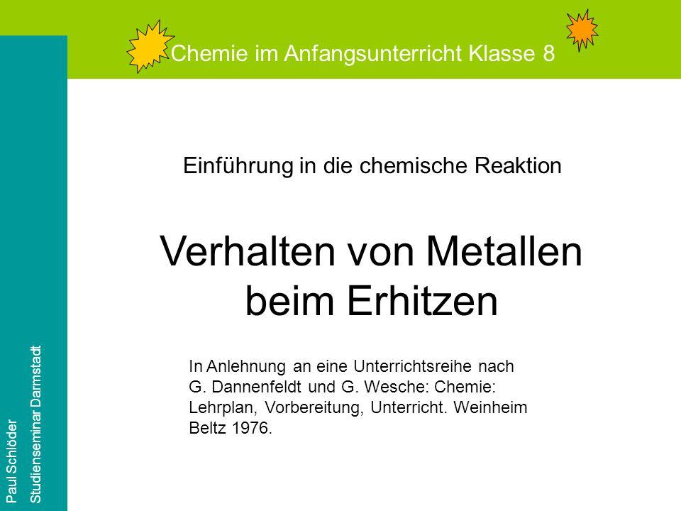 Chemie im Anfangsunterricht Klasse 8 Paul Schlöder Studienseminar Darmstadt Einführung in die chemische Reaktion Verhalten von Metallen beim Erhitzen In Anlehnung an eine Unterrichtsreihe nach G.