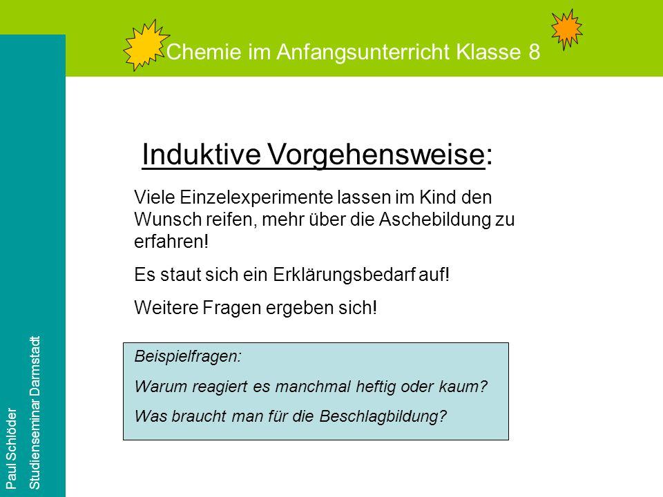 Chemie im Anfangsunterricht Klasse 8 Paul Schlöder Studienseminar Darmstadt Induktive Vorgehensweise: Viele Einzelexperimente lassen im Kind den Wunsch reifen, mehr über die Aschebildung zu erfahren.