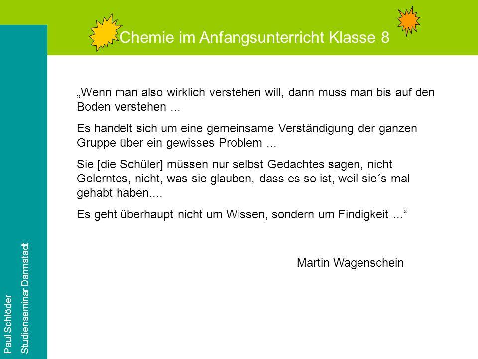 Chemie im Anfangsunterricht Klasse 8 Paul Schlöder Studienseminar Darmstadt Wenn man also wirklich verstehen will, dann muss man bis auf den Boden verstehen...