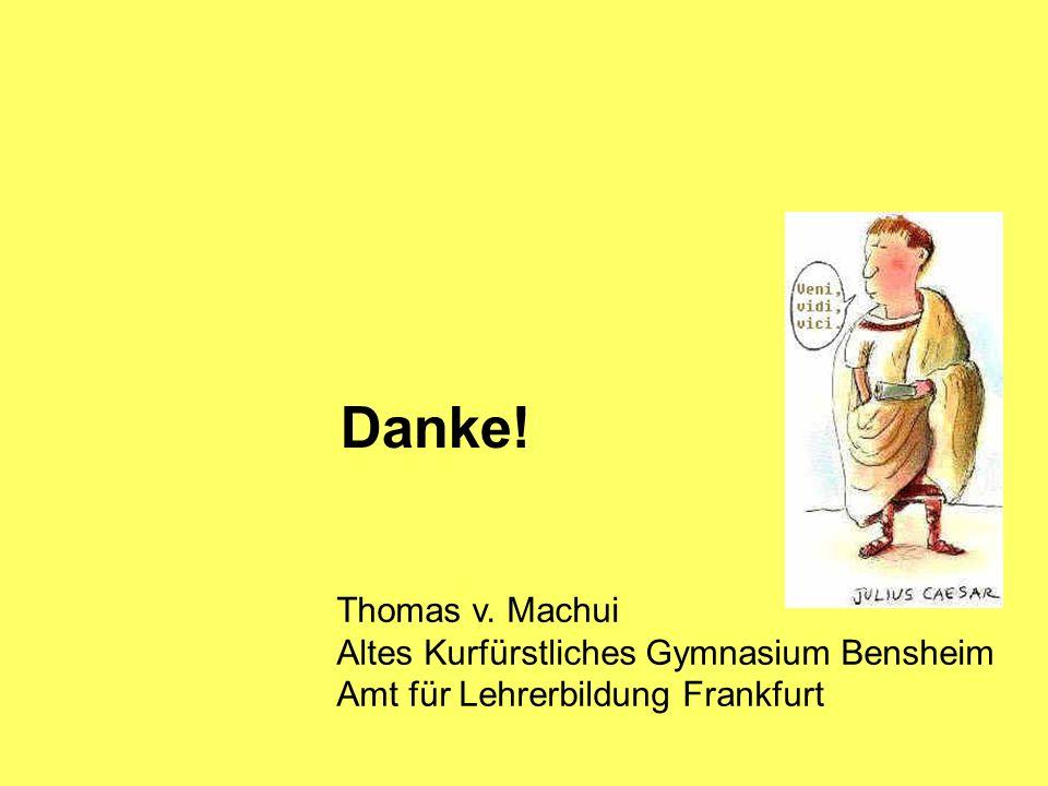 Danke! Thomas v. Machui Altes Kurfürstliches Gymnasium Bensheim Amt für Lehrerbildung Frankfurt