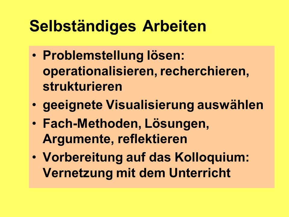 Selbständiges Arbeiten Problemstellung lösen: operationalisieren, recherchieren, strukturieren geeignete Visualisierung auswählen Fach-Methoden, Lösun