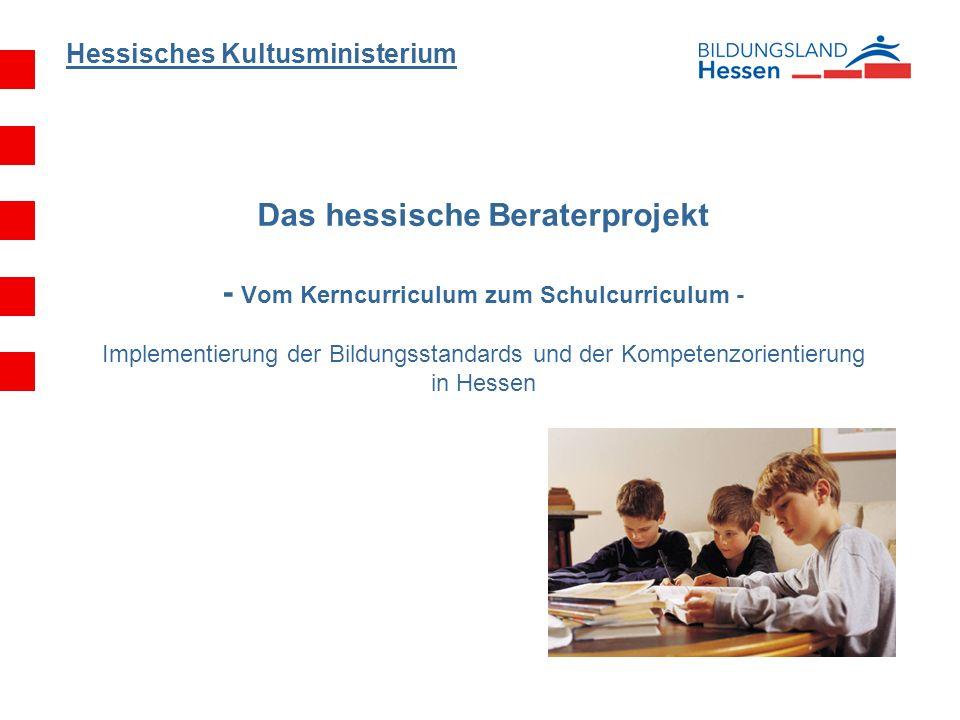 Hessisches Kultusministerium Das hessische Beraterprojekt - Vom Kerncurriculum zum Schulcurriculum - Implementierung der Bildungsstandards und der Kom