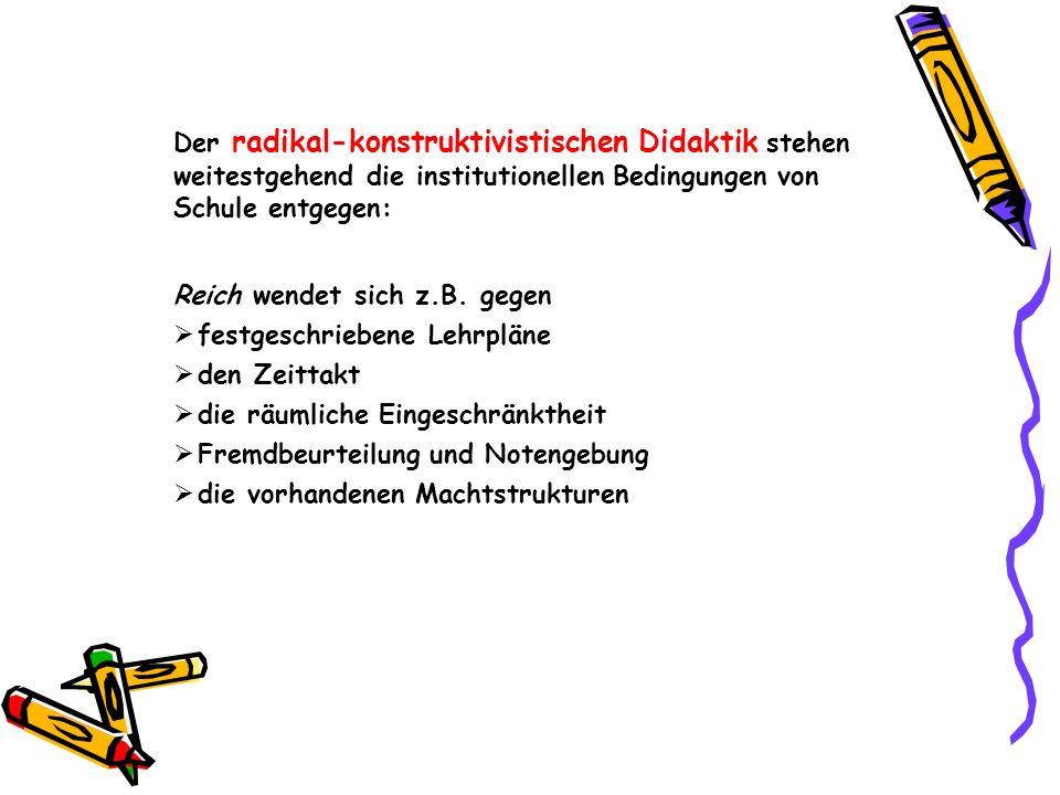 Der radikal-konstruktivistischen Didaktik stehen weitestgehend die institutionellen Bedingungen von Schule entgegen: Reich wendet sich z.B.