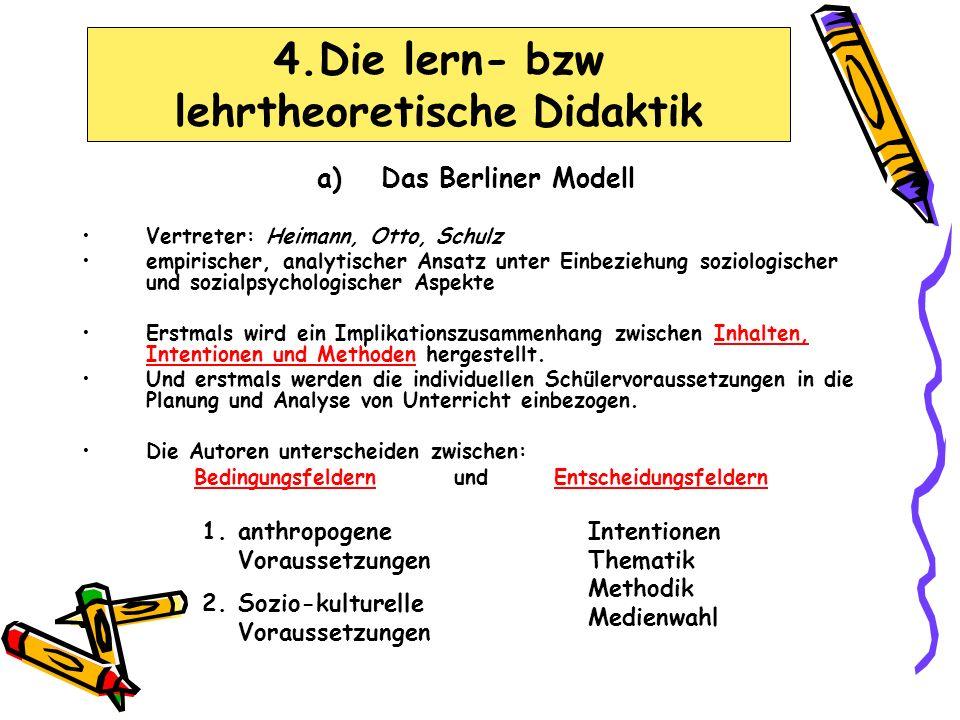 a)Das Berliner Modell Vertreter: Heimann, Otto, Schulz empirischer, analytischer Ansatz unter Einbeziehung soziologischer und sozialpsychologischer Aspekte Erstmals wird ein Implikationszusammenhang zwischen Inhalten, Intentionen und Methoden hergestellt.
