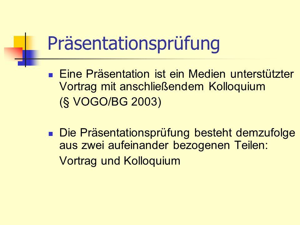 Präsentationsprüfung Eine Präsentation ist ein Medien unterstützter Vortrag mit anschließendem Kolloquium (§ VOGO/BG 2003) Die Präsentationsprüfung be