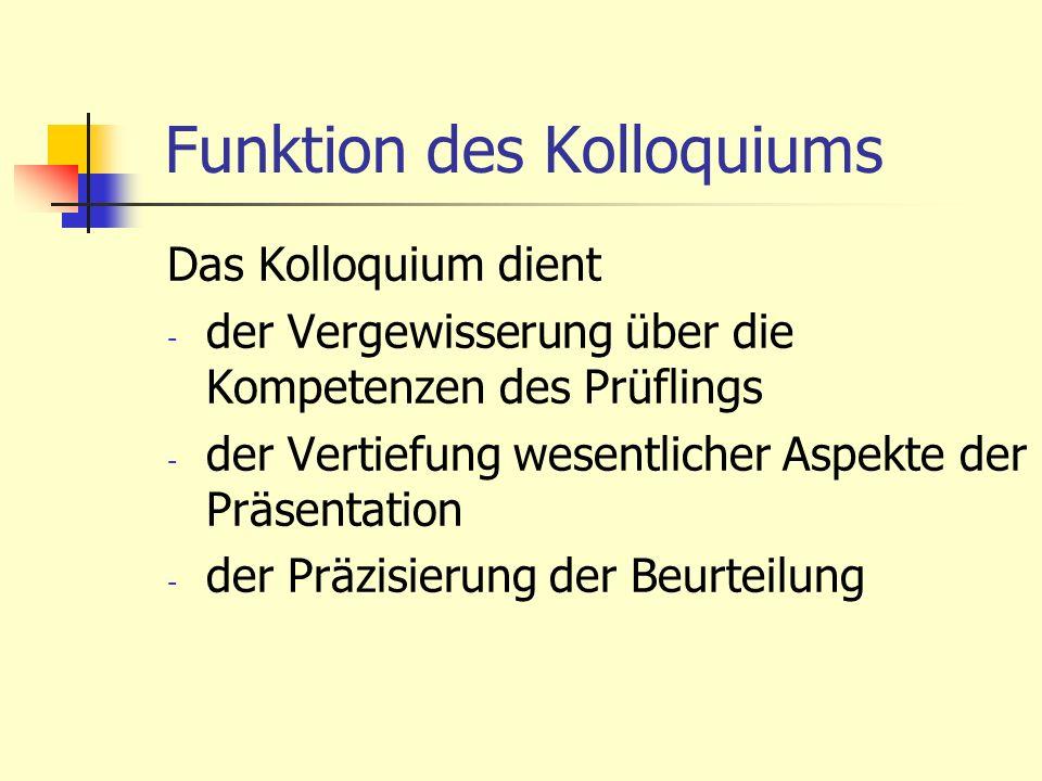 Funktion des Kolloquiums Das Kolloquium dient - der Vergewisserung über die Kompetenzen des Prüflings - der Vertiefung wesentlicher Aspekte der Präsen