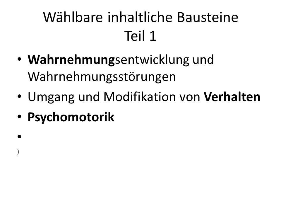 Wählbare inhaltliche Bausteine Teil 1 Wahrnehmungsentwicklung und Wahrnehmungsstörungen Umgang und Modifikation von Verhalten Psychomotorik )