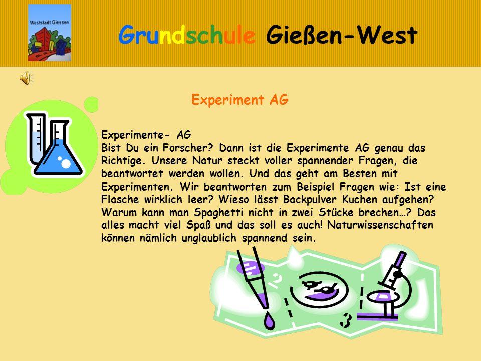 Grundschule Gießen-West Experiment AG Experimente- AG Bist Du ein Forscher? Dann ist die Experimente AG genau das Richtige. Unsere Natur steckt voller