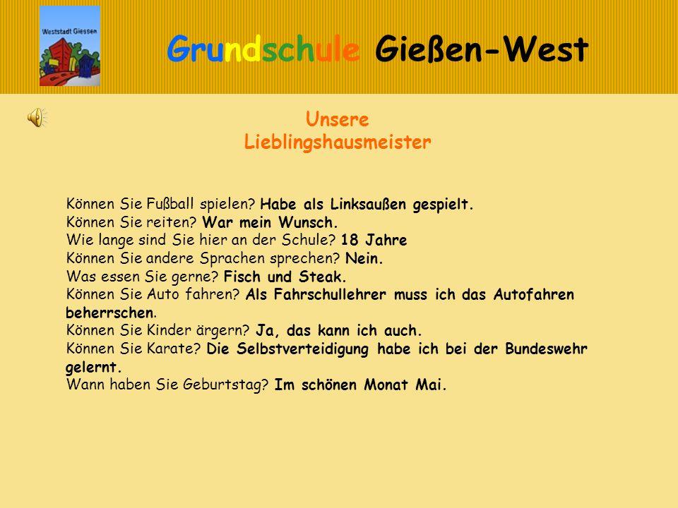 Grundschule Gießen-West Unsere Lieblingshausmeister Können Sie Fußball spielen? Habe als Linksaußen gespielt. Können Sie reiten? War mein Wunsch. Wie