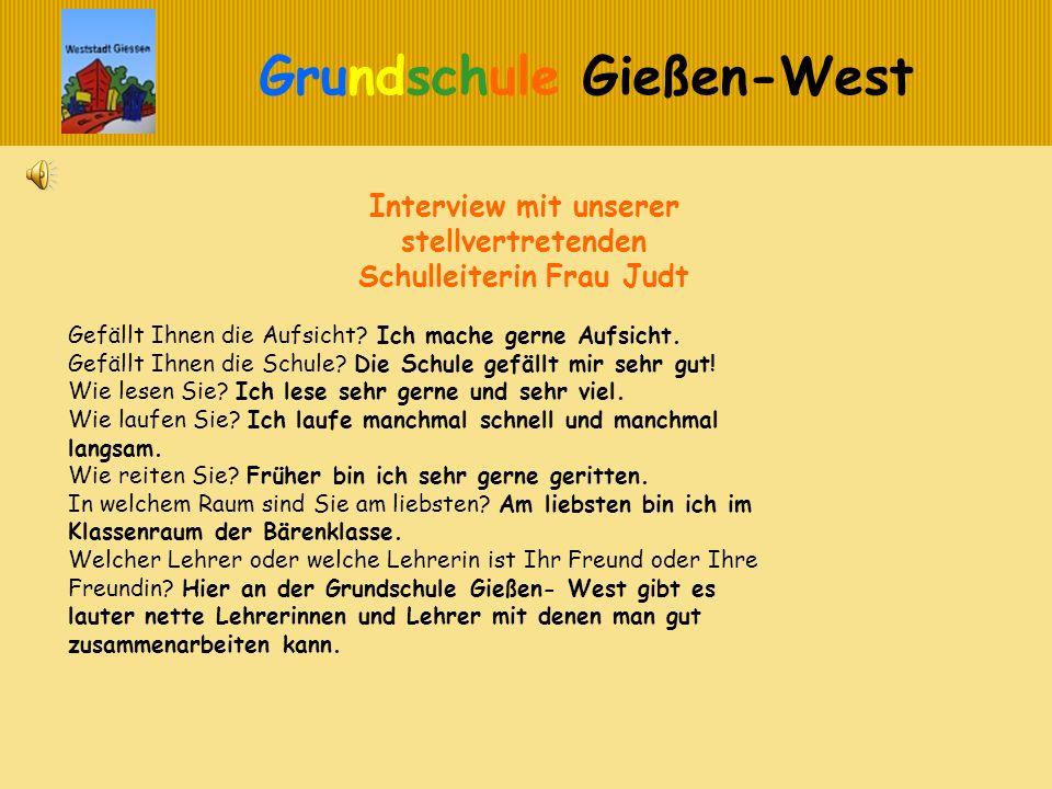 Grundschule Gießen-West Interview mit unserer stellvertretenden Schulleiterin Frau Judt Gefällt Ihnen die Aufsicht? Ich mache gerne Aufsicht. Gefällt