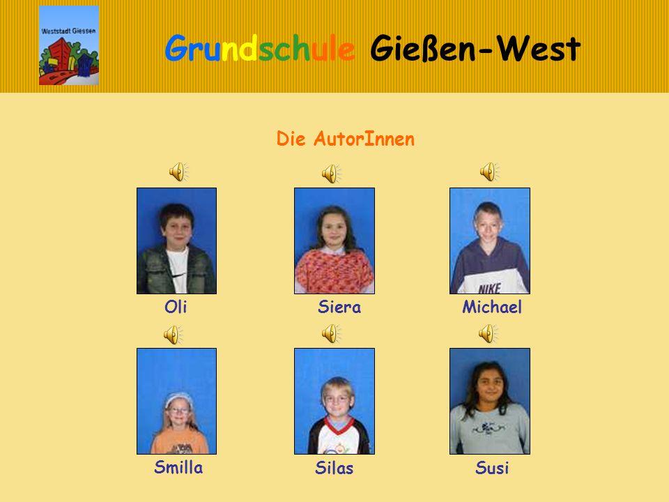 Grundschule Gießen-West Die AutorInnen Oli SieraMichael Smilla SilasSusi