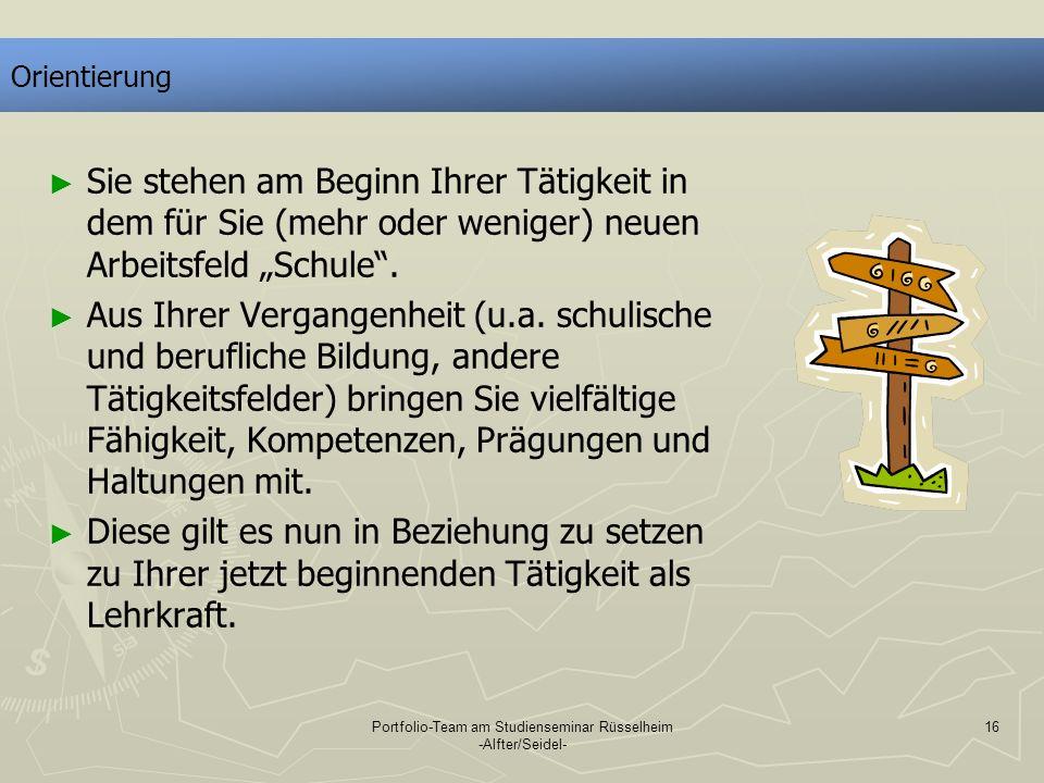 Portfolio-Team am Studienseminar Rüsselheim -Alfter/Seidel- 16 Orientierung Sie stehen am Beginn Ihrer Tätigkeit in dem für Sie (mehr oder weniger) ne