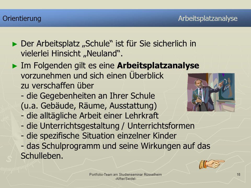 Portfolio-Team am Studienseminar Rüsselheim -Alfter/Seidel- 18 OrientierungArbeitsplatzanalyse Der Arbeitsplatz Schule ist für Sie sicherlich in viele
