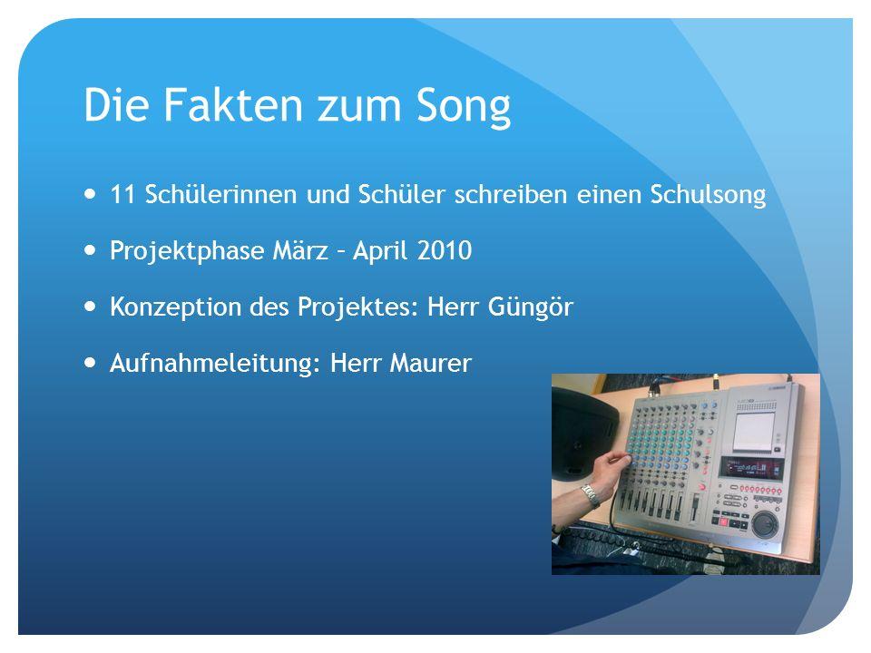 Die Fakten zum Song 11 Schülerinnen und Schüler schreiben einen Schulsong Projektphase März – April 2010 Konzeption des Projektes: Herr Güngör Aufnahm