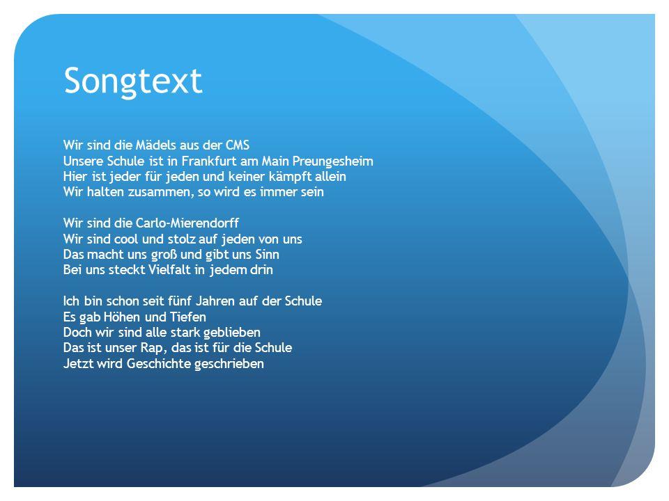 Songtext Wir sind die Mädels aus der CMS Unsere Schule ist in Frankfurt am Main Preungesheim Hier ist jeder für jeden und keiner kämpft allein Wir hal