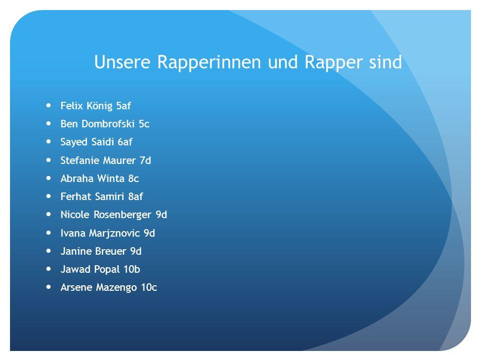 Unsere Rapperinnen und Rapper sind Felix König 5af Ben Dombrofski 5c Sayed Saidi 6af Stefanie Maurer 7d Abraha Winta 8c Ferhat Samiri 8af Nicole Rosen