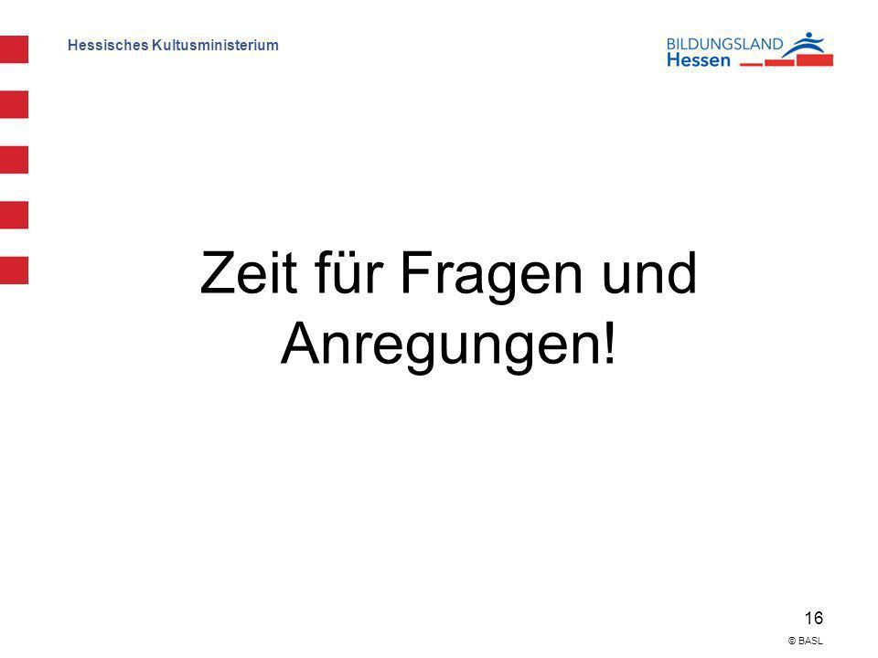 Hessisches Kultusministerium 16 © BASL Zeit für Fragen und Anregungen!