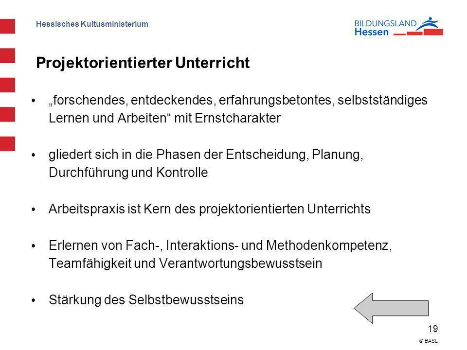 Hessisches Kultusministerium 19 © BASL Projektorientierter Unterricht forschendes, entdeckendes, erfahrungsbetontes, selbstständiges Lernen und Arbeit