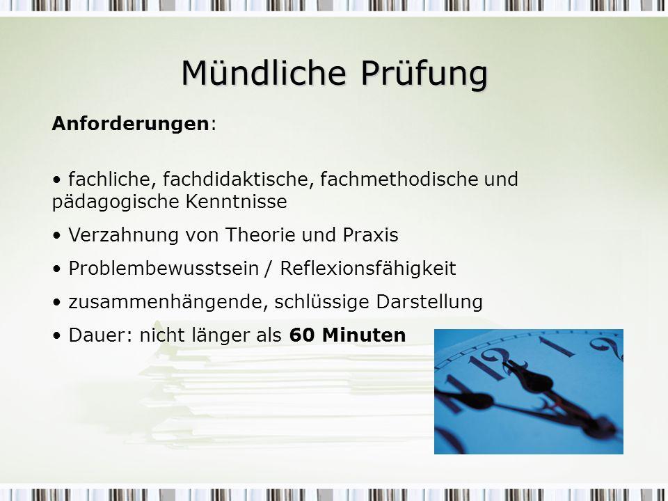 Mündliche Prüfung Anforderungen: fachliche, fachdidaktische, fachmethodische und pädagogische Kenntnisse Verzahnung von Theorie und Praxis Problembewu