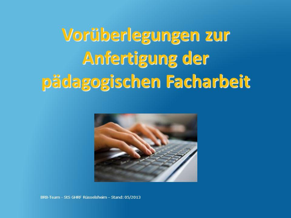 Vorüberlegungen zur Anfertigung der pädagogischen Facharbeit BRB-Team - StS GHRF Rüsselsheim – Stand: 05/2013