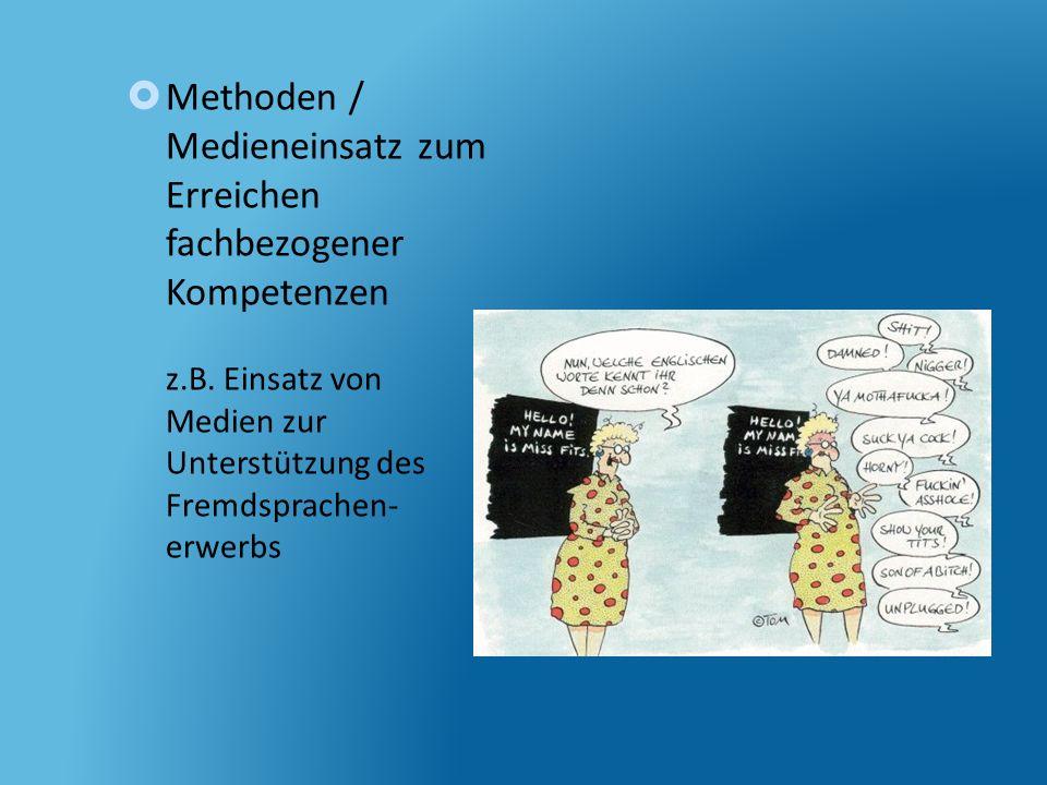 Methoden / Medieneinsatz zum Erreichen fachbezogener Kompetenzen z.B. Einsatz von Medien zur Unterstützung des Fremdsprachen- erwerbs