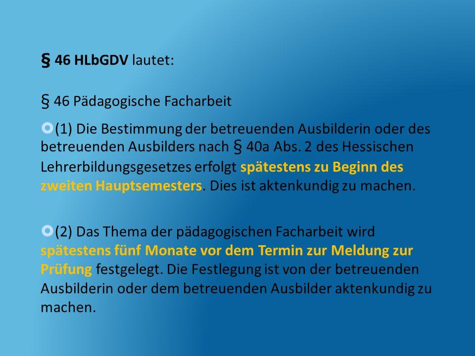 § 46 HLbGDV lautet: § 46 Pädagogische Facharbeit (1) Die Bestimmung der betreuenden Ausbilderin oder des betreuenden Ausbilders nach § 40a Abs. 2 des