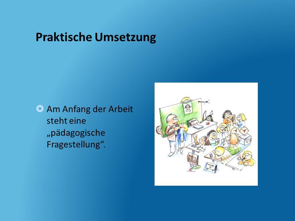 Praktische Umsetzung Am Anfang der Arbeit steht eine pädagogische Fragestellung.