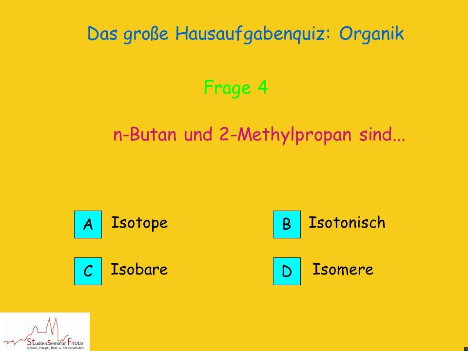 Das große Hausaufgabenquiz: Organik Die ersten 4 sind gasförmig. Bis zum Octadecan werden sie immer zähflüssiger und dann wachsartig. Pentan-Heptadeca