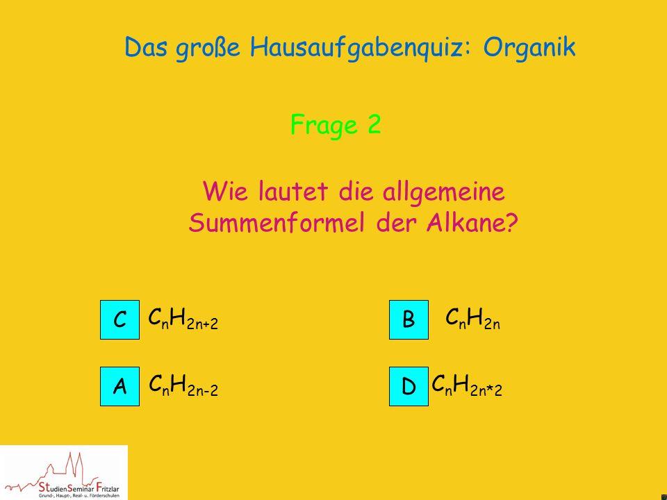 Das große Hausaufgabenquiz: Organik Alkane sind die einfachsten Kohlenwasserstoffverbindungen Alkane Richtig! Frage 2