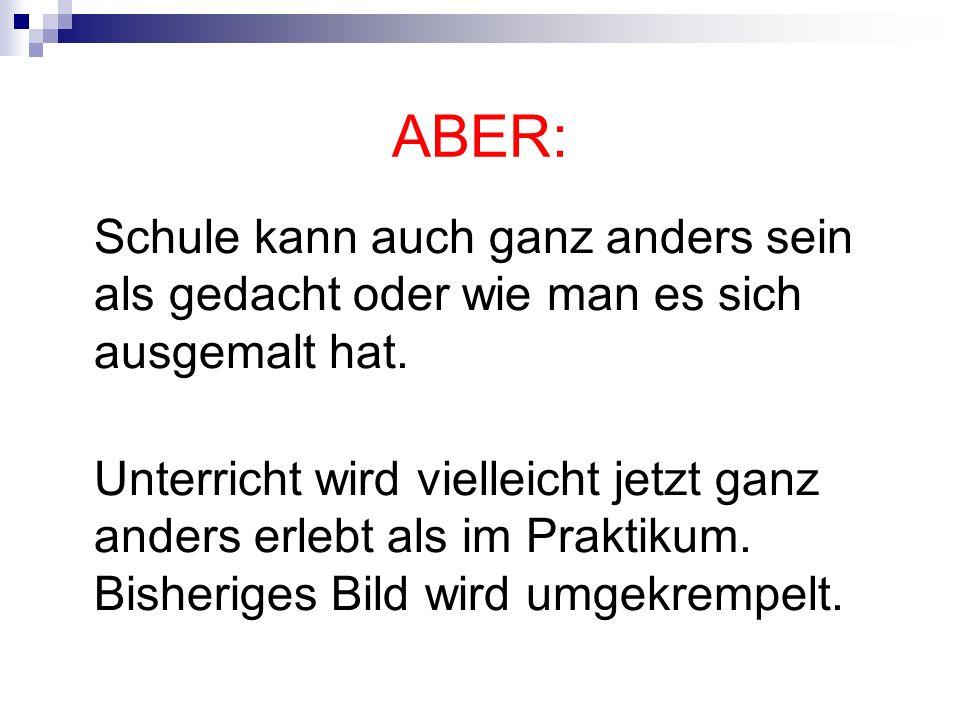 ABER: Schule kann auch ganz anders sein als gedacht oder wie man es sich ausgemalt hat. Unterricht wird vielleicht jetzt ganz anders erlebt als im Pra