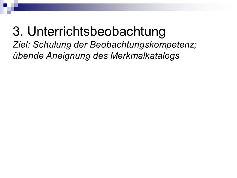3. Unterrichtsbeobachtung Ziel: Schulung der Beobachtungskompetenz; übende Aneignung des Merkmalkatalogs