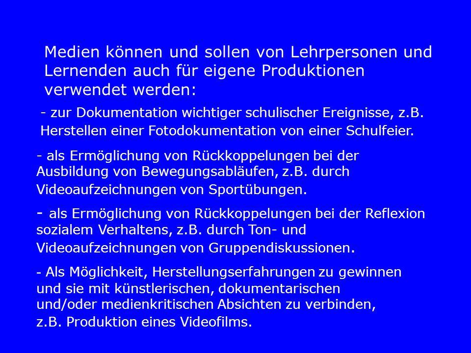 Medien können und sollen von Lehrpersonen und Lernenden auch für eigene Produktionen verwendet werden: - zur Dokumentation wichtiger schulischer Ereignisse, z.B.